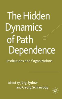 The Hidden Dynamics of Path Dependence: Institutions and Organizations (Hardback)