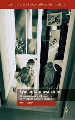 Queer Domesticities: Homosexuality and Home Life in Twentieth-Century London - Genders and Sexualities in History (Hardback)