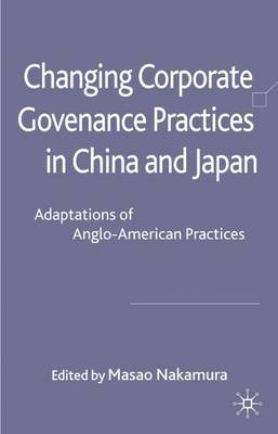 Changing Corporate Governance Practices in China and Japan: Adaptations of Anglo-American Practices (Hardback)