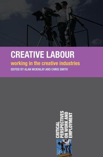 Creative Labour: Working in the Creative Industries - Critical Perspectives on Work and Employment (Paperback)