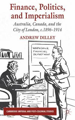 Finance, Politics, and Imperialism: Australia, Canada, and the City of London, c.1896-1914 - Cambridge Imperial and Post-Colonial Studies Series (Hardback)