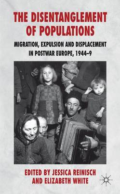 The Disentanglement of Populations: Migration, Expulsion and Displacement in postwar Europe, 1944-49 (Hardback)