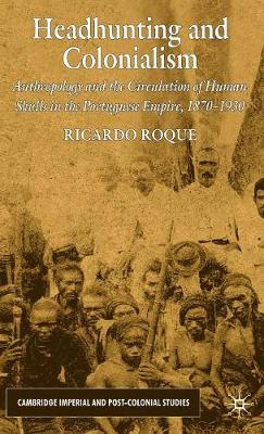 Headhunting and Colonialism: Anthropology and the Circulation of Human Skulls in the Portuguese Empire, 1870-1930 - Cambridge Imperial and Post-Colonial Studies Series (Hardback)