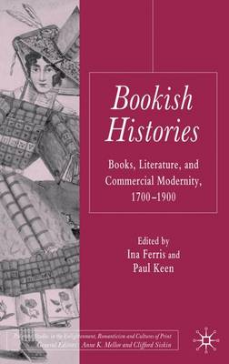 Bookish Histories: Books, Literature, and Commercial Modernity, 1700-1900 - Palgrave Studies in the Enlightenment, Romanticism and Cultures of Print (Hardback)