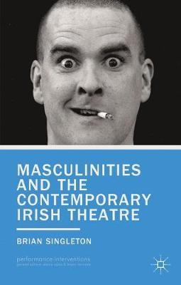 Masculinities and the Contemporary Irish Theatre - Performance Interventions (Hardback)