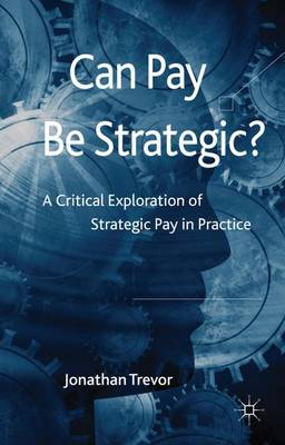 Can Pay Be Strategic?: A Critical Exploration of Strategic Pay in Practice (Hardback)