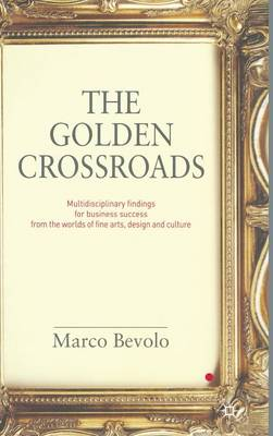 The Golden Crossroads: Multidisciplinary Findings for Business Success from the Worlds of Fine Arts, Design and Culture (Hardback)
