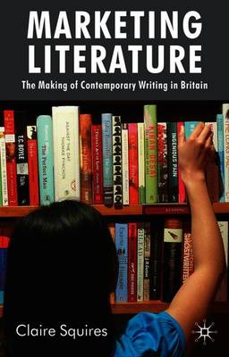 Marketing Literature: The Making of Contemporary Writing in Britain (Paperback)