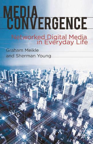 Media Convergence: Networked Digital Media in Everyday Life (Hardback)