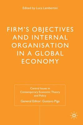 Firms' Objectives and Internal Organisation in a Global Economy: Positive and Normative Analysis - Central Issues in Contemporary Economic Theory and Policy (Hardback)