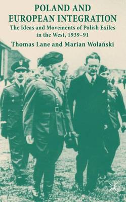 Poland and European Integration: The Ideas and Movements of Polish Exiles in the West, 1939-91 (Hardback)