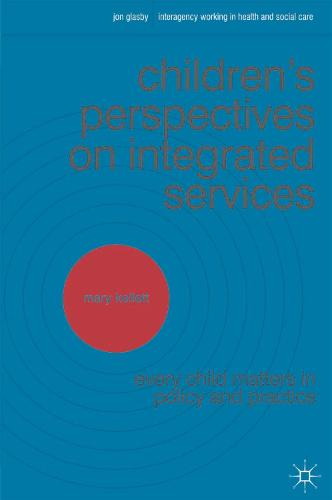 Children's Perspectives on Integrated Services: Every Child Matters in Policy and Practice - Interagency Working in Health and Social Care (Paperback)