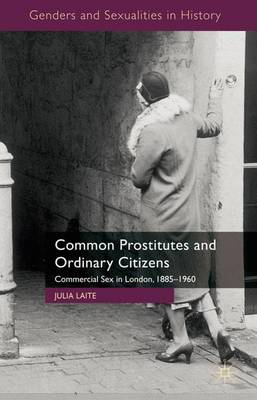 Common Prostitutes and Ordinary Citizens: Commercial Sex in London, 1885-1960 - Genders and Sexualities in History (Hardback)