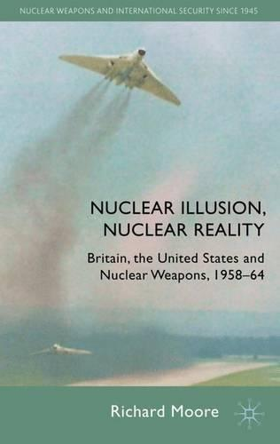Nuclear Illusion, Nuclear Reality: Britain, the United States and Nuclear Weapons, 1958-64 - Nuclear Weapons and International Security since 1945 (Hardback)
