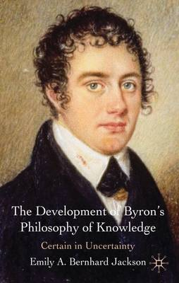The Development of Byron's Philosophy of Knowledge: Certain in Uncertainty (Hardback)