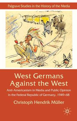 West Germans Against The West: Anti-Americanism in Media and Public Opinion in the Federal Republic of Germany 1949-1968 - Palgrave Studies in the History of the Media (Hardback)