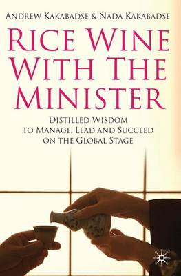Rice Wine with the Minister: Distilled Wisdom to Manage, Lead and Succeed on the Global Stage (Hardback)