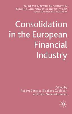 Consolidation in the European Financial Industry - Palgrave Macmillan Studies in Banking and Financial Institutions (Hardback)