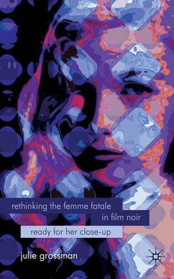 Rethinking the Femme Fatale in Film Noir: Ready for Her Close-Up (Hardback)
