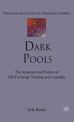 Dark Pools: The Structure and Future of Off-Exchange Trading and Liquidity - Finance and Capital Markets Series (Hardback)