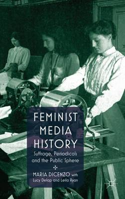 Feminist Media History: Suffrage, Periodicals and the Public Sphere (Hardback)