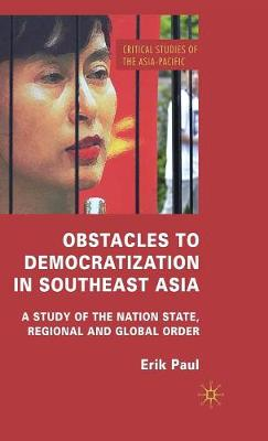 Obstacles to Democratization in Southeast Asia: A Study of the Nation State, Regional and Global Order - Critical Studies of the Asia-Pacific (Hardback)