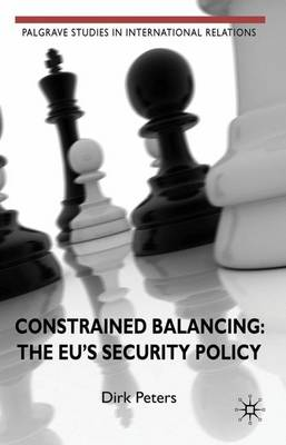 Constrained Balancing: The EU's Security Policy - Palgrave Studies in International Relations (Hardback)
