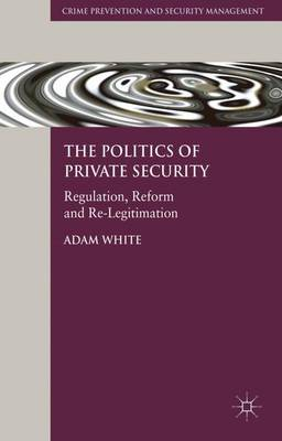 The Politics of Private Security: Regulation, Reform and Re-Legitimation - Crime Prevention and Security Management (Hardback)