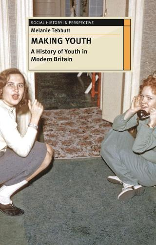 Making Youth: A History of Youth in Modern Britain - Social History in Perspective (Hardback)