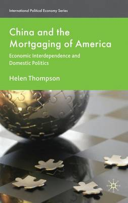China and the Mortgaging of America: Economic Interdependence and Domestic Politics - International Political Economy Series (Hardback)