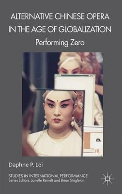 Alternative Chinese Opera in the Age of Globalization: Performing Zero - Studies in International Performance (Hardback)