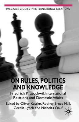 On Rules, Politics and Knowledge: Friedrich Kratochwil, International Relations, and Domestic Affairs - Palgrave Studies in International Relations (Hardback)