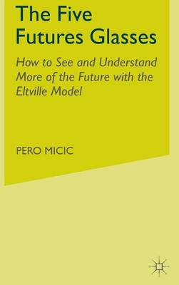 The Five Futures Glasses: How to See and Understand More of the Future with the Eltville Model (Hardback)