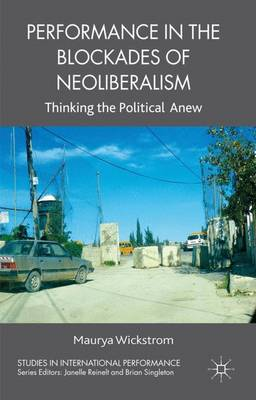 Performance in the Blockades of Neoliberalism: Thinking the Political Anew - Studies in International Performance (Hardback)
