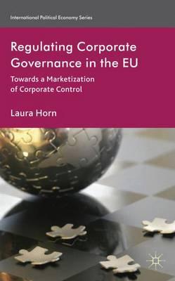 Regulating Corporate Governance in the EU: Towards a Marketization of Corporate Control - International Political Economy Series (Hardback)