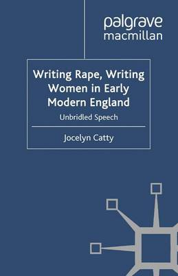 Writing Rape, Writing Women in Early Modern England: Unbridled Speech - Early Modern Literature in History (Paperback)