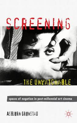 Screening the Unwatchable: Spaces of Negation in Post-Millennial Art Cinema (Hardback)