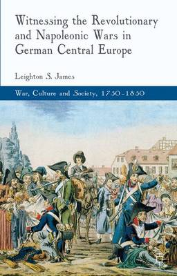 Witnessing the Revolutionary and Napoleonic Wars in German Central Europe - War, Culture and Society, 1750-1850 (Hardback)