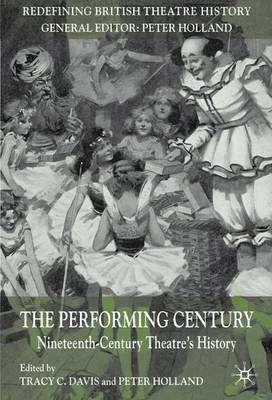 The Performing Century: Nineteenth-Century Theatre's History - Redefining British Theatre History (Paperback)