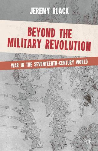 Beyond the Military Revolution: War in the Seventeenth Century World (Hardback)