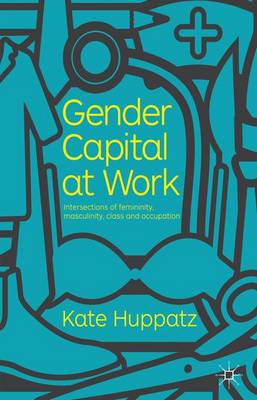Gender Capital at Work: Intersections of Femininity, Masculinity, Class and Occupation (Hardback)