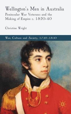 Wellington's Men in Australia: Peninsular War Veterans and the Making of Empire c.1820-40 - War, Culture and Society, 1750-1850 (Hardback)