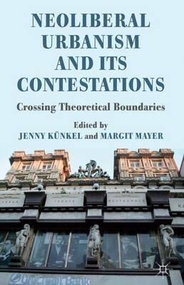 Neoliberal Urbanism and its Contestations: Crossing Theoretical Boundaries (Hardback)