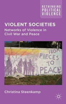 Violent Societies: Networks of Violence in Civil War and Peace - Rethinking Political Violence (Hardback)