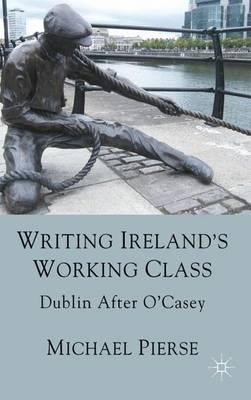 Writing Ireland's Working Class: Dublin After O'Casey (Hardback)