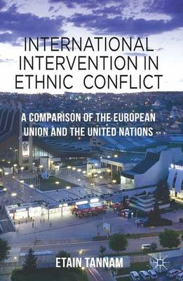 International Intervention in Ethnic Conflict: A Comparison of the European Union and the United Nations (Hardback)