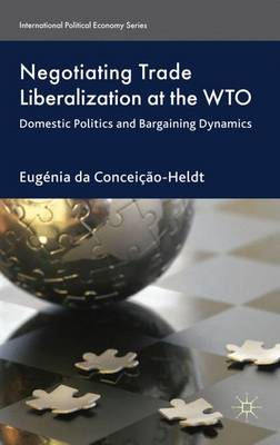 Negotiating Trade Liberalization at the WTO: Domestic Politics and Bargaining Dynamics - International Political Economy Series (Hardback)