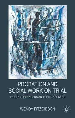 Probation and Social Work on Trial: Violent Offenders and Child Abusers (Hardback)