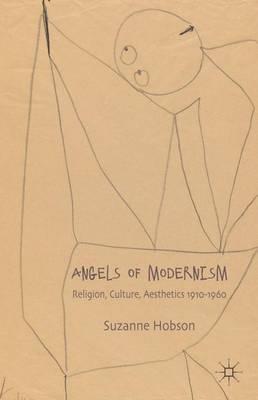 Angels of Modernism: Religion, Culture, Aesthetics 1910-1960 (Hardback)