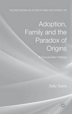 Adoption, Family and the Paradox of Origins: A Foucauldian History - Palgrave Macmillan Studies in Family and Intimate Life (Hardback)